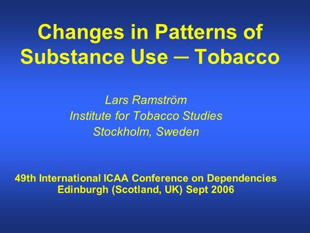 Changes in Patterns of Substance Use ─ Tobacco Lars Ramström Institute for Tobacco Studies Stockholm, Sweden 49th International ICAA Conference on Dependencies.