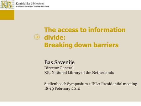 The access to information divide: Breaking down barriers Bas Savenije Director General KB, National Library of the Netherlands Stellenbosch Symposium /