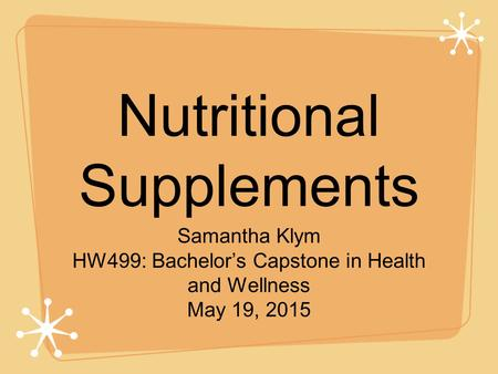 Nutritional Supplements Samantha Klym HW499: Bachelor's Capstone in Health and Wellness May 19, 2015.