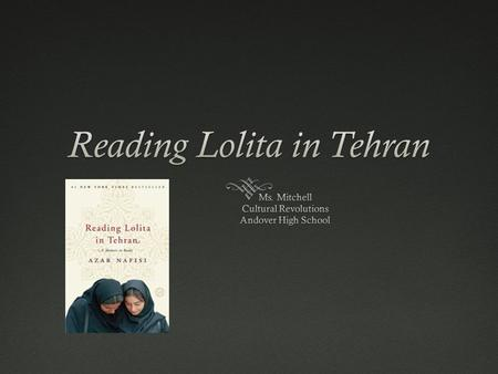 Plot  Islamic Revolution of 1979  Azar Nafisi leaves her job at the University of Tehran  Begins teaching a select group of young female students in.