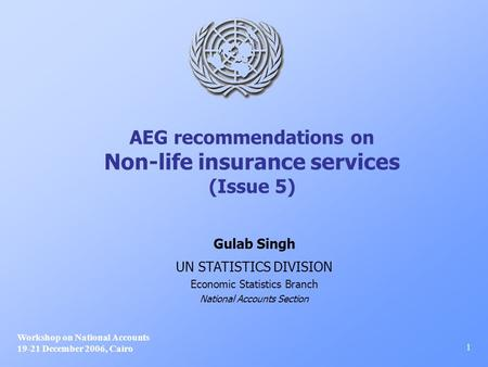 AEG recommendations on Non-life insurance services (Issue 5) Workshop on National Accounts 19-21 December 2006, Cairo 1 Gulab Singh UN STATISTICS DIVISION.