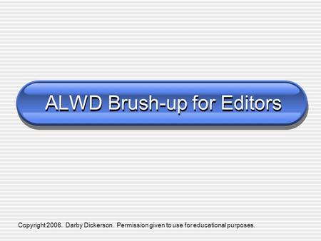 Copyright 2006. Darby Dickerson. Permission given to use for educational purposes. ALWD Brush-up for Editors.