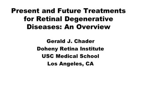 Present and Future Treatments for Retinal Degenerative Diseases: An Overview Gerald J. Chader Doheny Retina Institute USC Medical School Los Angeles, CA.