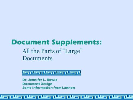 "Document Supplements: All the Parts of ""Large"" Documents Dr. Jennifer L. Bowie Document Design Some information from Lannon."