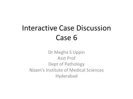 Interactive Case Discussion Case 6 Dr Megha S Uppin Asst Prof Dept of Pathology Nizam's Institute of Medical Sciences Hyderabad.