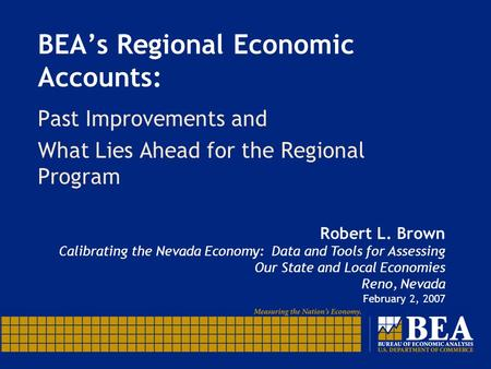 BEA's Regional Economic Accounts: Past Improvements and What Lies Ahead for the Regional Program Robert L. Brown Calibrating the Nevada Economy: Data and.