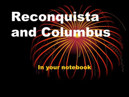 "Reconquista and Columbus In your notebook. How Columbus ""Discovered"" America: 1.The Moors (Muslims who lived in Spain) Islam 2. Pepper (and other spices)"