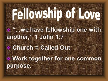 " ""...we have fellowship one with another,"" 1 John 1:7  Church = Called Out  Work together for one common purpose."