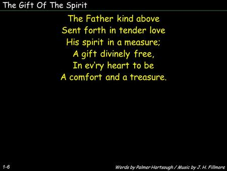 The Gift Of The Spirit 1-6 The Father kind above Sent forth in tender love His spirit in a measure; A gift divinely free, In ev'ry heart to be A comfort.