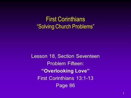 "1 First Corinthians ""Solving Church Problems"" Lesson 18, Section Seventeen Problem Fifteen: ""Overlooking Love"" First Corinthians 13:1-13 Page 86."
