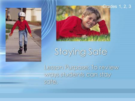 Staying Safe Lesson Purpose: To review ways students can stay safe. Grades 1, 2, 3.