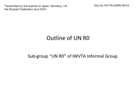 "Outline of UN R0 Sub-group ""UN R0"" of IWVTA Informal Group Transmitted by the experts of Japan, Germany, UK, the Russian Federation and OICA Doc.No.IWVTA-SGR0-08-04."