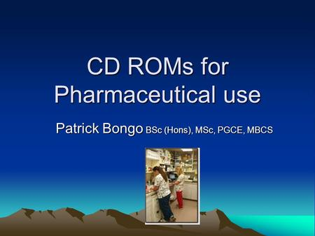 CD ROMs for Pharmaceutical use Patrick Bongo BSc (Hons), MSc, PGCE, MBCS.