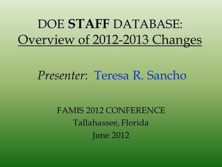 DOE STAFF DATABASE: Overview of 2012-2013 Changes Presenter : Teresa R. Sancho FAMIS 2012 CONFERENCE Tallahassee, Florida June 2012.