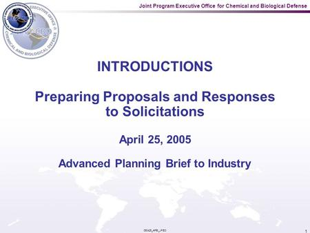 Joint Program Executive Office for Chemical and Biological Defense 050425_APBI_JPEO 1 INTRODUCTIONS Preparing Proposals and Responses to Solicitations.