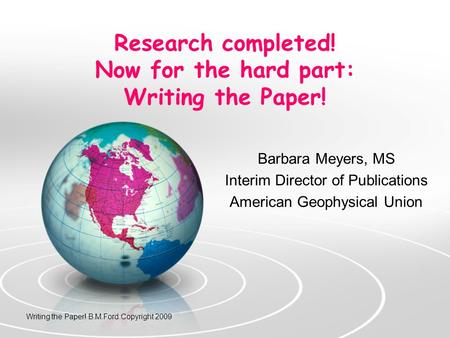 Research completed! Now for the hard part: Writing the Paper! Barbara Meyers, MS Interim Director of Publications American Geophysical Union Writing the.