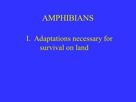 AMPHIBIANS I. Adaptations necessary for survival on land.