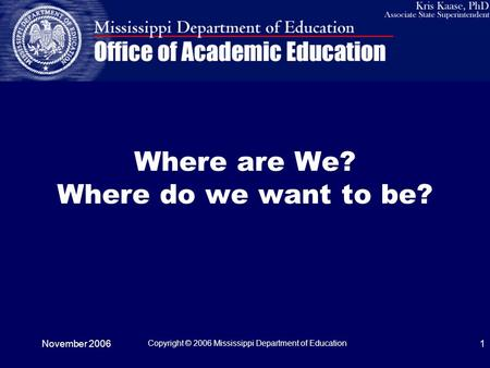November 2006 Copyright © 2006 Mississippi Department of Education 1 Where are We? Where do we want to be?