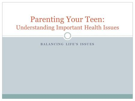 BALANCING LIFE'S ISSUES Parenting Your Teen: Understanding Important Health Issues.