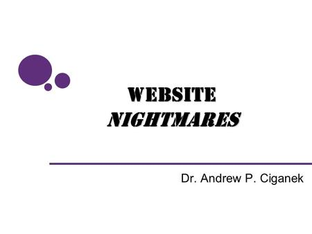 "Dr. Andrew P. Ciganek WebsiteNightmares. Why Examine User Interface? Developers often lack user interface expertise –Many ""mistakes"" are quite common."