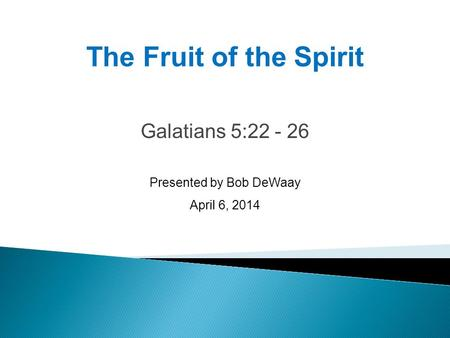 Galatians 5:22 - 26 Presented by Bob DeWaay April 6, 2014 The Fruit of the Spirit.