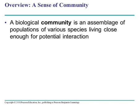 Copyright © 2008 Pearson Education, Inc., publishing as Pearson Benjamin Cummings Overview: A Sense of Community A biological community is an assemblage.