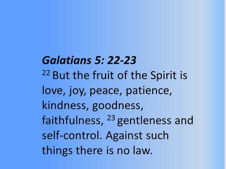 Galatians 5: 22-23 22 But the fruit of the Spirit is love, joy, peace, patience, kindness, goodness, faithfulness, 23 gentleness and self-control. Against.