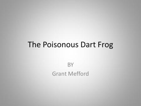 The Poisonous Dart Frog BY Grant Mefford. Poisonous Dart Frog Can be many different colors ; yellow, orange, red, green and blue. Does not have ears.