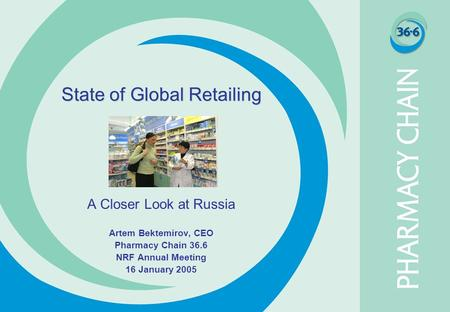 State of Global Retailing A Closer Look at Russia Artem Bektemirov, CEO Pharmacy Chain 36.6 NRF Annual Meeting 16 January 2005.