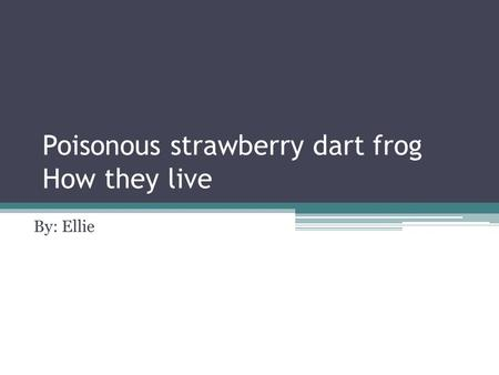 Poisonous strawberry dart frog How they live By: Ellie.
