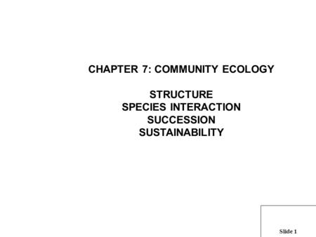 Slide 1 CHAPTER 7: COMMUNITY ECOLOGY STRUCTURE SPECIES INTERACTION SUCCESSION SUSTAINABILITY.