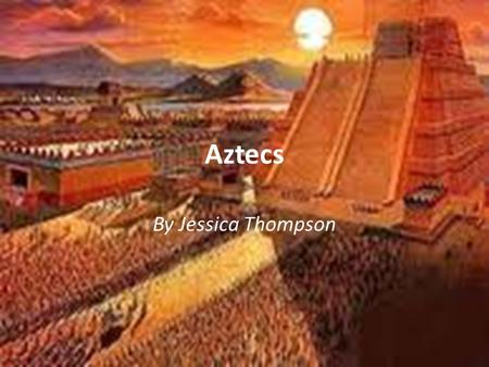 Aztecs By Jessica Thompson. When/Were Mexico Tenochtitlan (one of the largest cities in the world) 1200 AD.