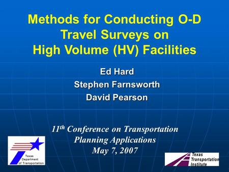 Ed Hard Stephen Farnsworth David Pearson Methods for Conducting O-D Travel Surveys on High Volume (HV) Facilities 11 th Conference on Transportation Planning.
