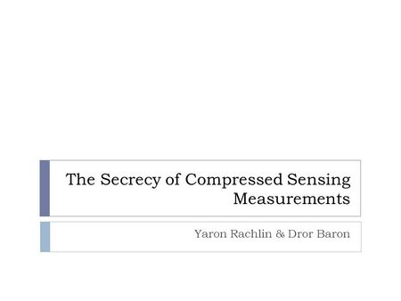 The Secrecy of Compressed Sensing Measurements Yaron Rachlin & Dror Baron TexPoint fonts used in EMF. Read the TexPoint manual before you delete this box.: