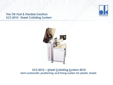 The OK Fast & Flexible Solution: SCS 3010- Sheet Collating System SCS 3010 – Sheet Collating System 3010 Semi-automatic positioning and fixing system for.