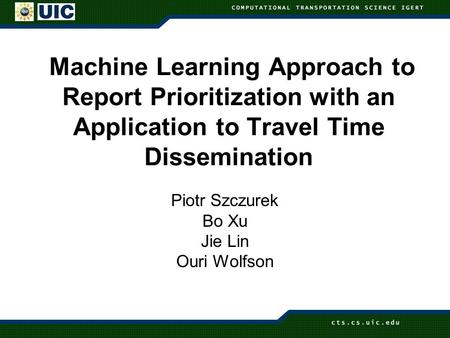 Machine Learning Approach to Report Prioritization with an Application to Travel Time Dissemination Piotr Szczurek Bo Xu Jie Lin Ouri Wolfson.