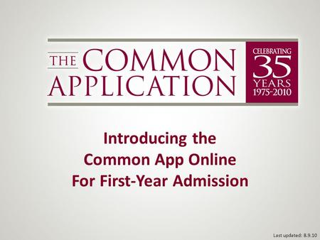 Introducing the Common App Online For First-Year Admission Last updated: 8.9.10.