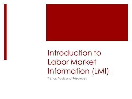 Introduction to Labor Market Information (LMI) Trends, Tools and Resources.