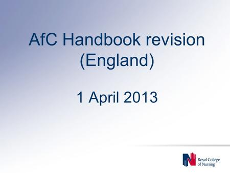 AfC Handbook revision (England) 1 April 2013. Background u Changes to AfC agreed by NHS Staff Council on 26 February 2013 (for England only) u Effective.