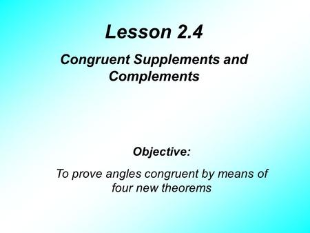 Lesson 2.4 Congruent Supplements and Complements Objective: To prove angles congruent by means of four new theorems.