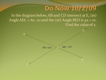 In the diagram below, AB and CD intersect at E, (m) Angle AEC = 6x -20 and the (m) Angle BED is 4x + 10. Find the value of x. (6x -20) (4x + 10) A E B.