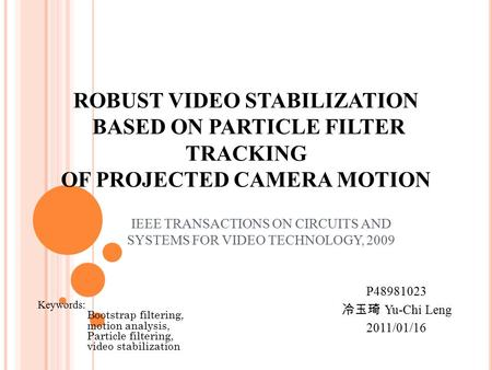 ROBUST VIDEO STABILIZATION BASED ON PARTICLE FILTER TRACKING OF PROJECTED CAMERA MOTION IEEE TRANSACTIONS ON CIRCUITS AND SYSTEMS FOR VIDEO TECHNOLOGY,