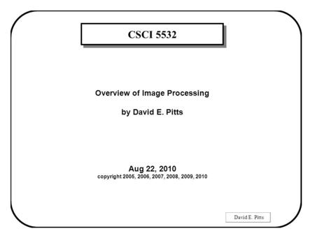 David E. Pitts CSCI 5532 Overview of Image Processing by David E. Pitts Aug 22, 2010 copyright 2005, 2006, 2007, 2008, 2009, 2010.