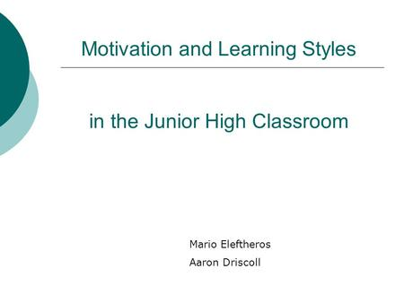 Motivation and Learning Styles in the Junior High Classroom Mario Eleftheros Aaron Driscoll.