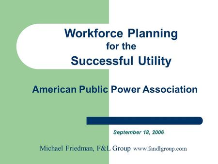 American Public Power Association September 18, 2006 Workforce Planning for the Successful Utility Michael Friedman, F&L Group www.fandlgroup.com.