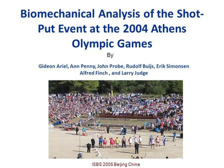 Biomechanical Analysis of the Shot- Put Event at the 2004 Athens Olympic Games Gideon Ariel, Ann Penny, John Probe, Rudolf Buijs, Erik Simonsen Alfred.