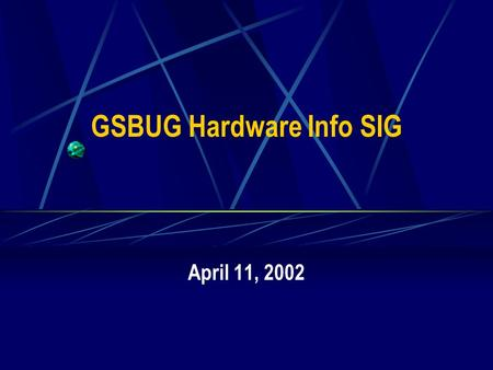 GSBUG Hardware Info SIG April 11, 2002. 2 GSBUG Hardware Info SIG Agenda – April 11, 2002 7:00 – 7:05 Administration 7:05 – 8:15 Featured Topic – System.