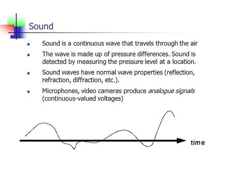 Sound Sound is a continuous wave that travels through the air The wave is made up of pressure differences. Sound is detected by measuring the pressure.