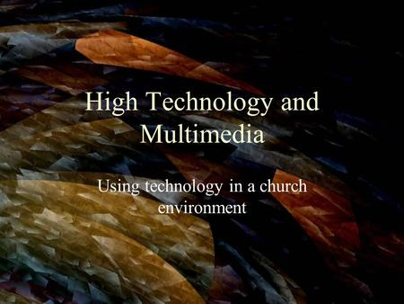 High Technology and Multimedia Using technology in a church environment.