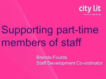 Brenda Foulds Staff Development Co-ordinator Supporting part-time members of staff.
